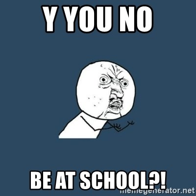 y you no - Y You No Be at school?!