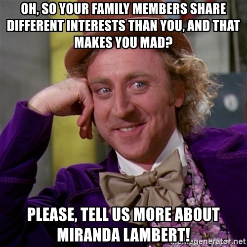 Willy Wonka - OH, so your family members share DIFFERENT INTERESTS THAN YOU, and that makes you mad? PLEASE, TELL US MORE ABOUT MIRANDA LAMBERT!