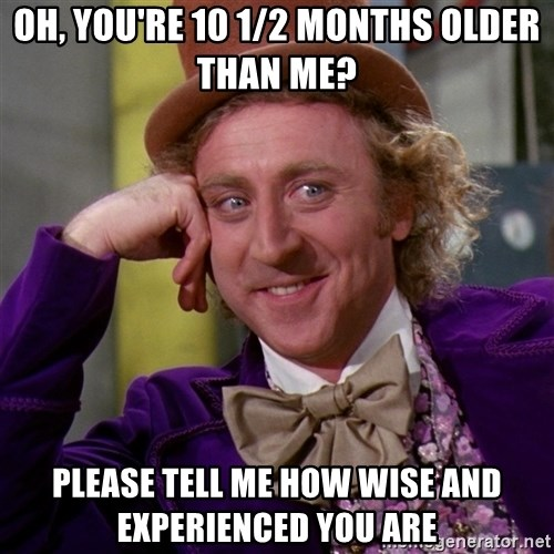 Willy Wonka - Oh, you're 10 1/2 months older than me? please tell me how wise and experienced you are