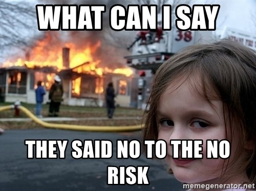Disaster Girl - what can i say  they said no to the no risk