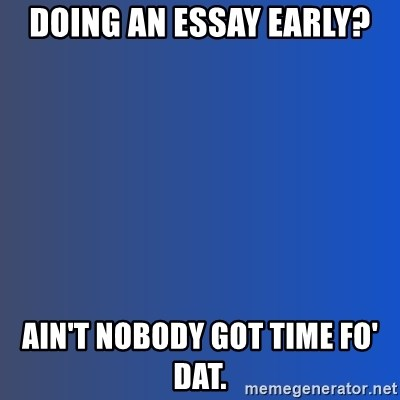 Ain't nobody got time for dat - DOING AN ESSAY EARLY? AIN'T NOBODY GOT TIME FO' DAT.