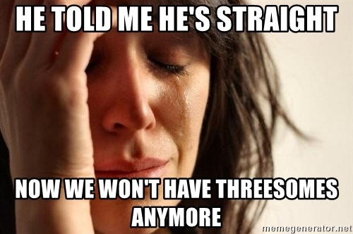 First World Problems - HE TOLD ME HE'S STRAIGHT NOW WE WON'T HAVE THREESOMES ANYMORE