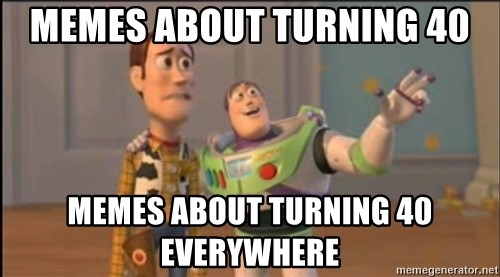 X, X Everywhere  - MEMES ABOUT TURNING 40 MEMES ABOUT TURNING 40 EVERYWHERE