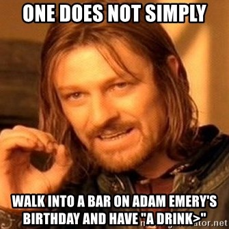 """One Does Not Simply - One does not simply walk into a bar on adam emery's birthday and have """"a drink>"""""""