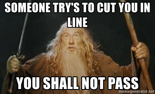 You shall not pass - SOMEONE TRY'S TO CUT YOU IN LINE YOU SHALL NOT PASS