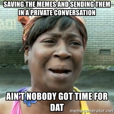 Ain't Nobody got time fo that - SAving the memes and sending them in a private conversation ain't nobody got time for dat