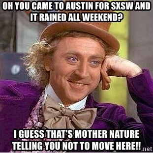 Willy Wonka - Oh you came to austin for sxsw and it rained all weekend? i guess that's mother nature telling you not to move here!!