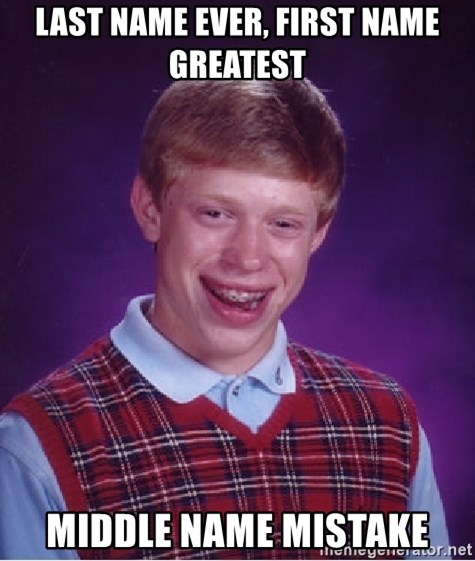 Bad Luck Brian - LAST NAME EVER, FIRST NAME GREATEST MIDDLE NAME MISTAKE