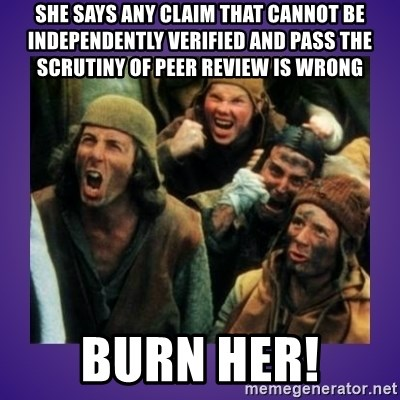 BURN HER - she says any claim that cannot be INDEPENDENTLY verified and pass the SCRUTINY of peer review is wrong Burn her!