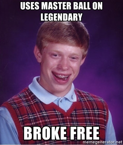 Bad Luck Brian - Uses master ball on Legendary broke free