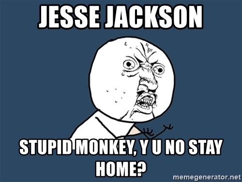 Y U No - jesse jackson stupid monkey, y u no stay home?