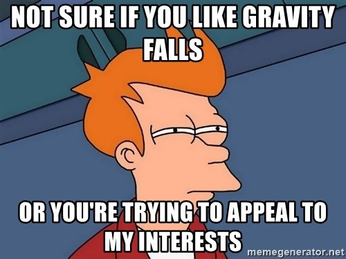 Futurama Fry - not sure if you like gravity falls or you're trying to appeal to my interests