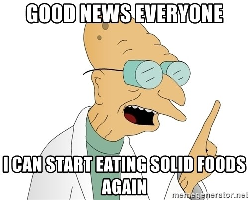 Good News Everyone - Good news everyone i can start eating solid foods again