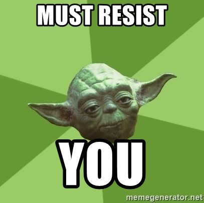 Advice Yoda Gives - MUST RESIST YOU