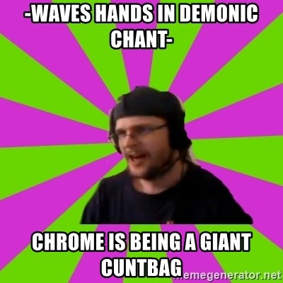 HephWins - -waves hands in demonic chant- chrome is being a giant cuntbag