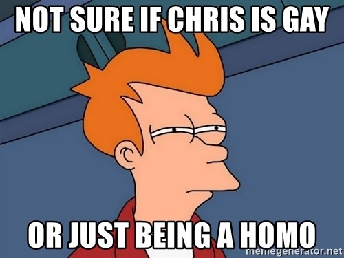 Futurama Fry - Not sure if chris is gay or just being a homo