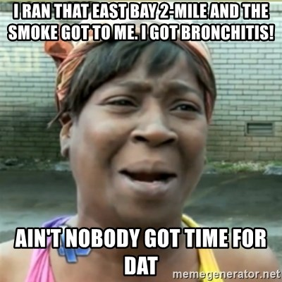 Ain't Nobody got time fo that - I ran that east bay 2-mile and the smoke got to me. I got bronchitis! Ain't nobody got time for dat