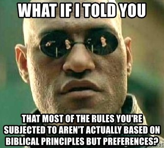 What if I told you / Matrix Morpheus - What If I told you that most of the rules you're subjected to aren't actually based on biblical principles but preferences?