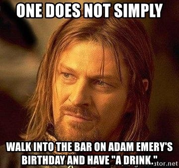 """Boromir - one does not simply walk into the bar on adam emery's birthday and have """"a drink."""""""