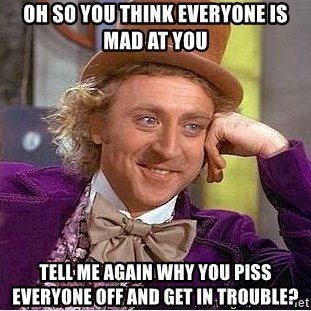Willy Wonka - oh so you think everyone is mad at you tell me again why you piss everyone off and get in trouble?