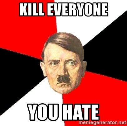 Advice Hitler - KILL EVERYONE  YOU HATE