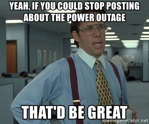 Office Space That Would Be Great - yeah, if you could stop posting about the power outage  that'd be great