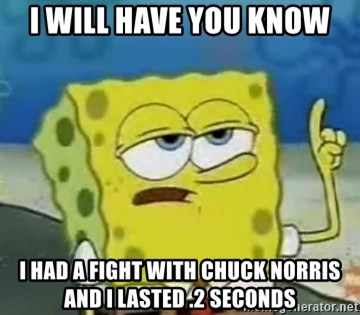 Tough Spongebob - I WILL HAVE YOU KNOW I HAD A FIGHT WITH CHUCK NORRIS AND I LASTED .2 SECONDS
