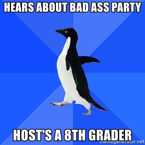 Socially Awkward Penguin - Hears about BAD ASS party Host's a 8th grader