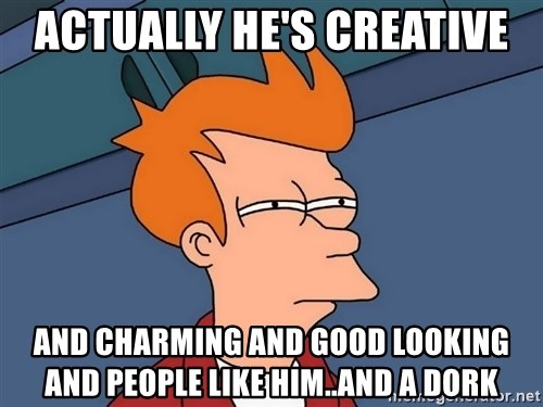 Futurama Fry - Actually he's creative and charming and good looking and people like him..and a dork