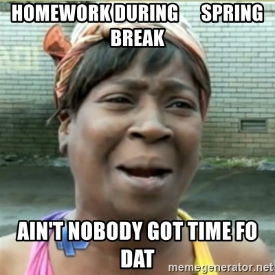 Ain't Nobody got time fo that - Homework during      spring break ain't nobody got time fo dat