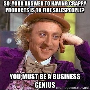 Willy Wonka - So, your answer to having crappy products is to fire salespeople? You must be a business genius