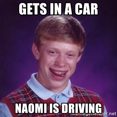 Bad Luck Brian - GETS IN A CAR NAOMI IS DRIVING
