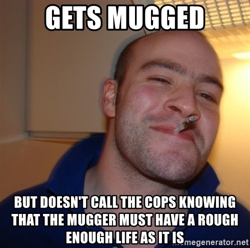 Good Guy Greg - Gets mugged but doesn't call the cops knowing that the mugger must have a rough enough life as it is