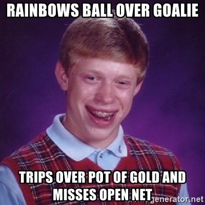 Bad Luck Brian - RAINBOWS BALL OVER GOALIE TRIPS OVER POT OF GOLD AND MISSES OPEN NET
