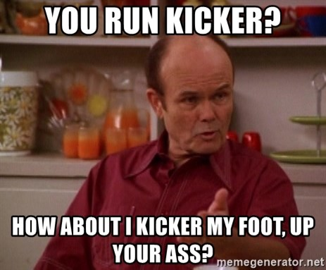 Red Forman - YOU RUN Kicker? HOW ABOUT I KICKER MY FOOT, UP YOUR ASS?