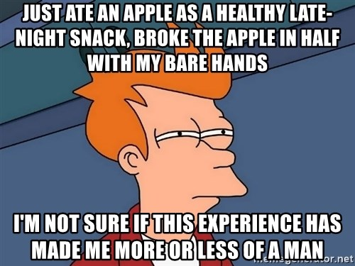 Futurama Fry - Just ate an apple as a healthy late-night snack, broke the apple in half with my bare hands i'm not sure if this experience has made me more or less of a man