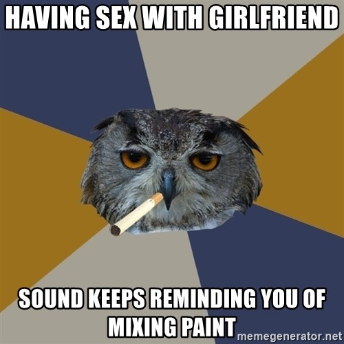 Art Student Owl - Having sex with girlfriend Sound keeps reminding you of mixing paint