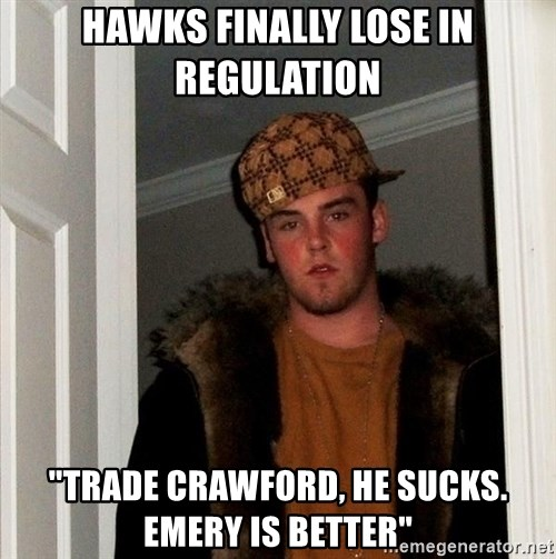 "Scumbag Steve - Hawks finally lose in regulation  ""Trade crawford, He sucks. Emery is better"""