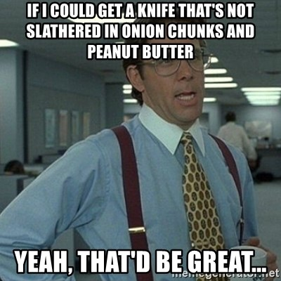 Yeah that'd be great... - If i could get a knife that's not slathered in onion chunks and peanut butter yeah, That'd be great...