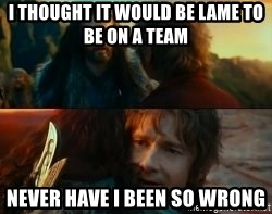 Never Have I Been So Wrong - I thought it would be lame to be on a team never have i been so wrong