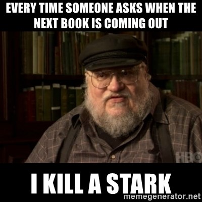 George Martin kills a Stark - Every time Someone asks when the next book is coming out I kill a stark