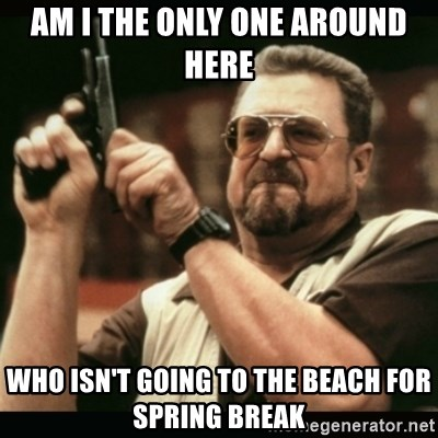 am i the only one around here - Am i the only one around here who isn't going to the beach for spring break