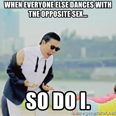 Gangnam Style - When everyone else dances with the opposite sex... So do I.