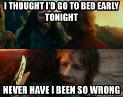 Never Have I Been So Wrong - I thought i'd go to bed early tonight Never have i been so wrong