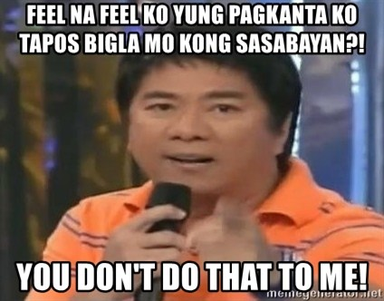 willie revillame you dont do that to me - FEEL NA FEEL KO YUNG PAGKANTA KO TAPOS BIGLA MO KONG SASABAYAN?! YOU DON'T DO THAT TO ME!