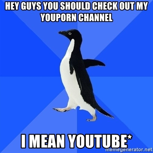 Socially Awkward Penguin - hey guys you should check out my youporn channel i mean youtube*