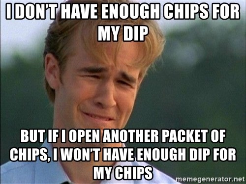 Dawson Crying - I don't have enough chips for my dip but if I open another packet of chips, I won't have enough dip for my chips
