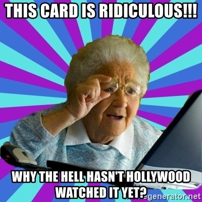 old lady - This card is ridiculous!!! why the hell hasn't hollywood watched it yet?