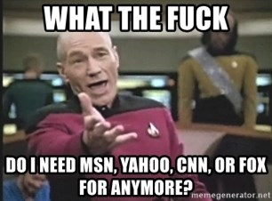 Picard Wtf - What the fuck Do I need msn, yahoo, CNN, or fox for anymore?