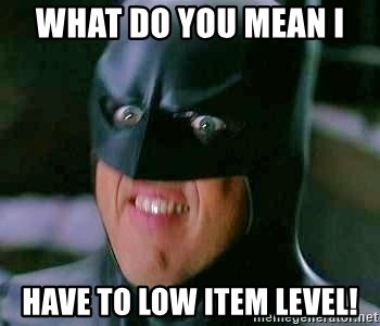 Goddamn Batman - What do you mean I  have to low item level!